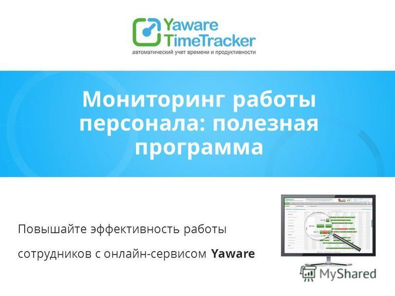 Мониторинг работы персонала: полезная программа Повышайте эффективность работы сотрудников с онлайн-сервисом Yaware