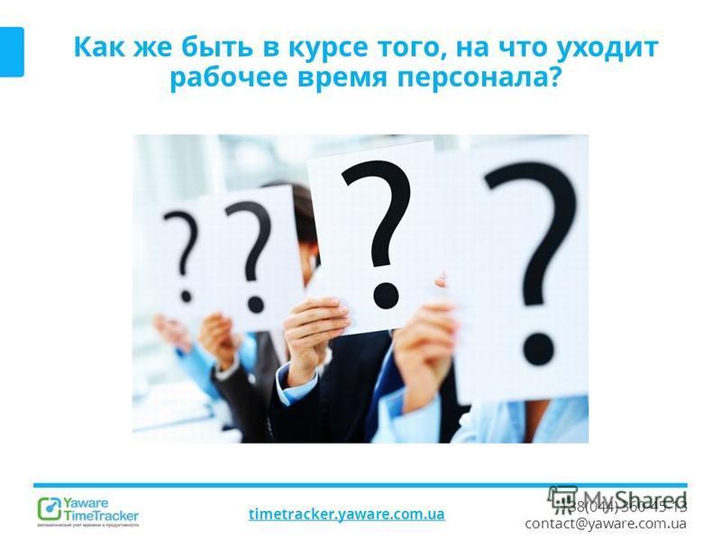 +38(044) 360-45-13 contact@yaware.com.ua timetracker.yaware.com.ua Как же быть в курсе того, на что уходит рабочее время персонала?