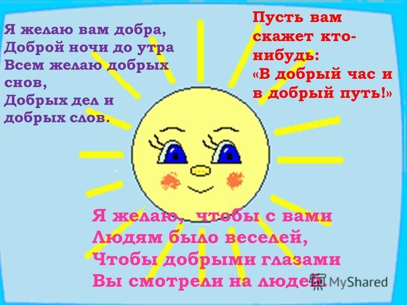 Я желаю вам добра, Доброй ночи до утра Всем желаю добрых снов, Добрых дел и добрых слов. Пусть вам скажет кто- нибудь: «В добрый час и в добрый путь!» Я желаю, чтобы с вами Людям было веселей, Чтобы добрыми глазами Вы смотрели на людей.