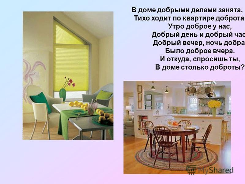 В доме добрыми делами занята, Тихо ходит по квартире доброта. Утро доброе у нас, Добрый день и добрый час. Добрый вечер, ночь добра, Было доброе вчера. И откуда, спросишь ты, В доме столько доброты?