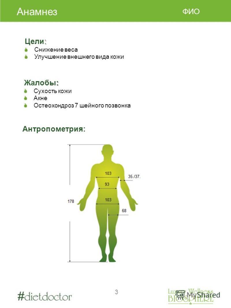 3 Антропометрия: ФИО : Цели: Cнижение веса Улучшение внешнего вида кожи : Жалобы: Сухость кожи Акне Остеохондроз 7 шейного позвонка Анамнез