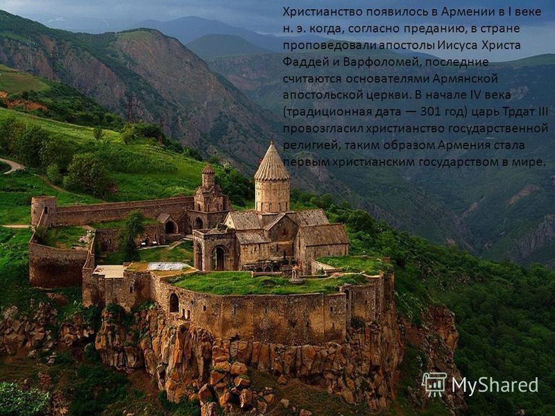 Христианство появилось в Армении в I веке н. э. когда, согласно преданию, в стране проповедовали апостолы Иисуса Христа Фаддей и Варфоломей, последние считаются основателями Армянской апостольской церкви. В начале IV века (традиционная дата 301 год)