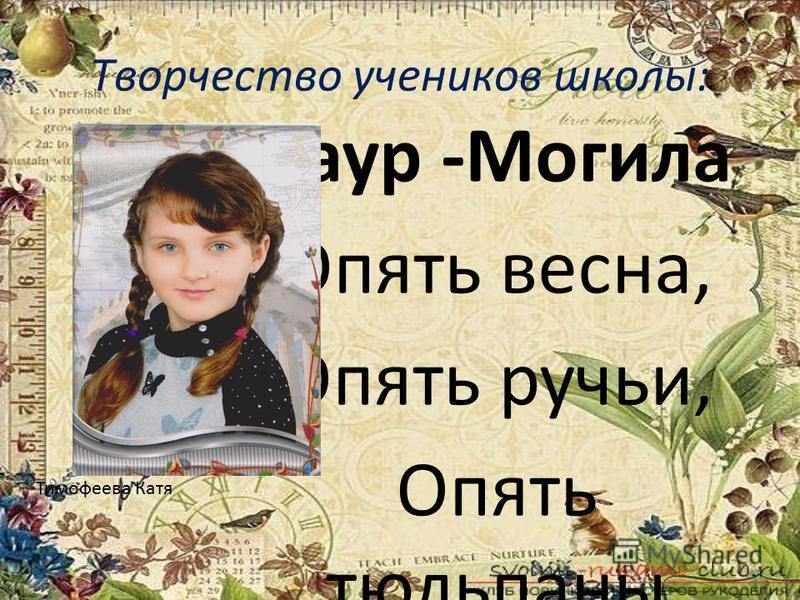 Творчество учеников школы: Саур -Могила Опять весна, Опять ручьи, Опять тюльпаны И нарциссы. Все тот же май, цветы, тепло, Вот только нет здесь обелиска. Приеду вновь к Саур- Могиле, Подумаю, а может, сон? Где ты, солдат, куда ты делся? Ушел с поста?