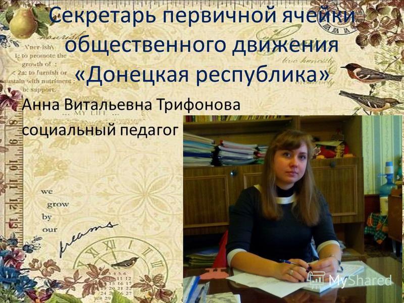 Секретарь первичной ячейки общественного движения «Донецкая республика» Анна Витальевна Трифонова социальный педагог