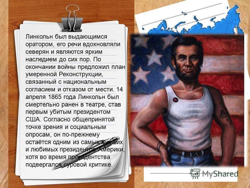 Линкольн был выдающимся оратором, его речи вдохновляли северян и являются ярким наследием до сих пор. По окончании войны предложил план умеренной Реконструкции, связанный с национальным согласием и отказом от мести. 14 апреля 1865 года Линкольн был с