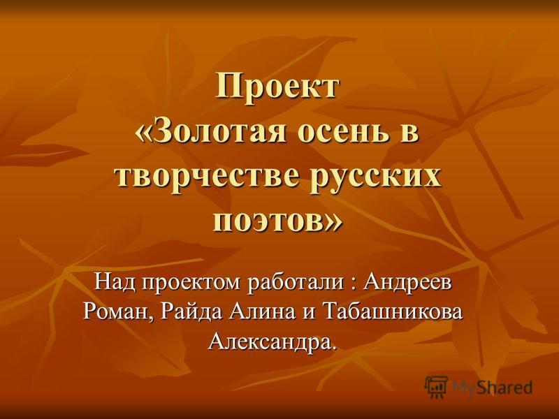 Проект «Золотая осень в творчестве русских поэтов» Над проектом работали : Андреев Роман, Райда Алина и Табашникова Александра.