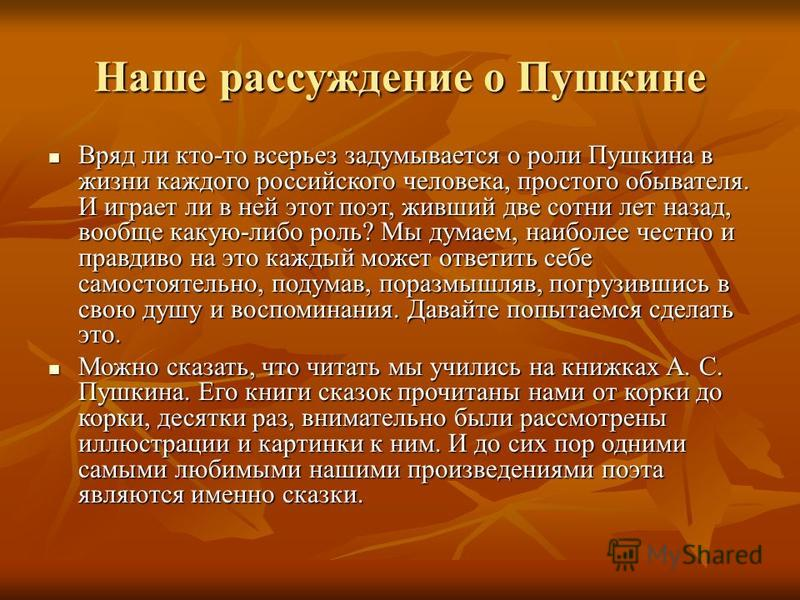 Наше рассуждение о Пушкине Вряд ли кто-то всерьез задумывается о роли Пушкина в жизни каждого российского человека, простого обывателя. И играет ли в ней этот поэт, живший две сотни лет назад, вообще какую-либо роль? Мы думаем, наиболее честно и прав