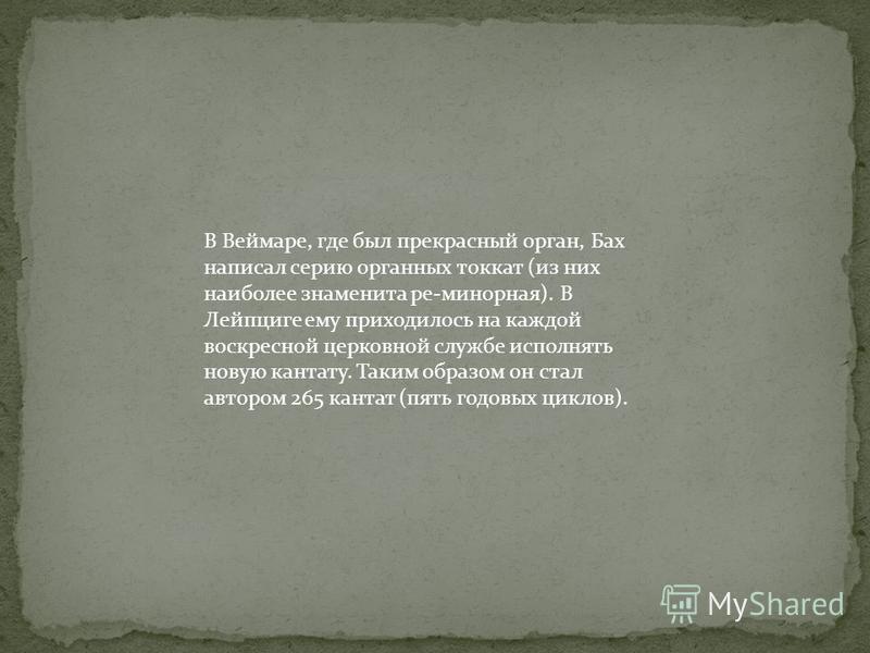 В Веймаре, где был прекрасный орган, Бах написал серию органных токкат (из них наиболее знаменита ре-минорная). В Лейпциге ему приходилось на каждой воскресной церковной службе исполнять новую кантату. Таким образом он стал автором 265 кантат (пять г
