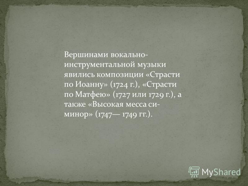 Вершинами вокально- инструментальной музыки явились композиции «Страсти по Иоанну» (1724 г.), «Страсти по Матфею» (1727 или 1729 г.), а также «Высокая месса си- минор» (1747 1749 гг.).