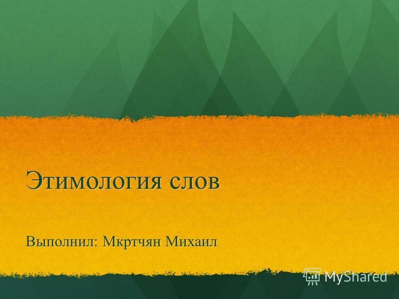 Этимология слов Выполнил: Мкртчян Михаил