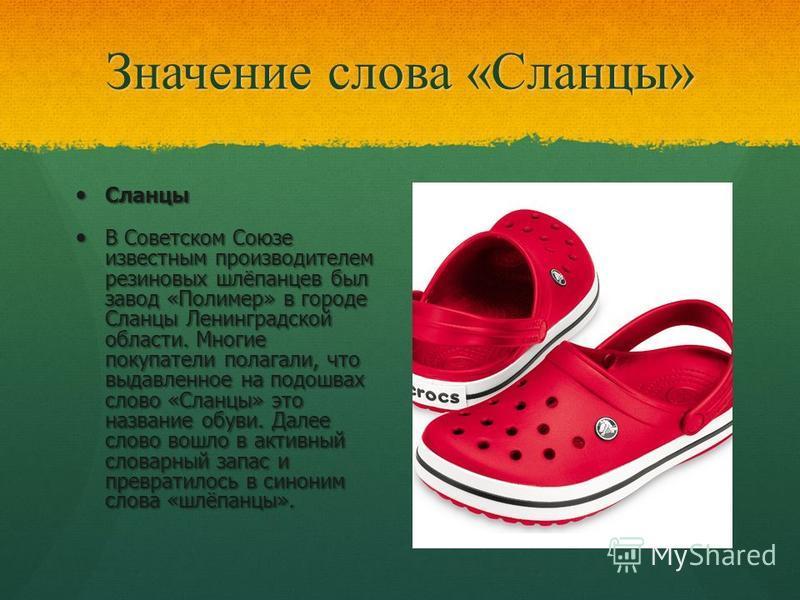 Значение слова «Сланцы» Сланцы Сланцы В Советском Союзе известным производителем резиновых шлёпанцев был завод «Полимер» в городе Сланцы Ленинградской области. Многие покупатели полагали, что выдавленное на подошвах слово «Сланцы» это название обуви.