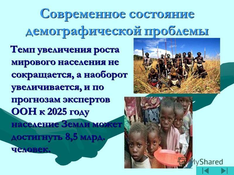 Современное состояние демографической проблемы Темп увеличения роста мирового населения не сокращается, а наоборот увеличивается, и по прогнозам экспертов ООН к 2025 году население Земли может достигнуть 8,5 млрд. человек. Темп увеличения роста миров