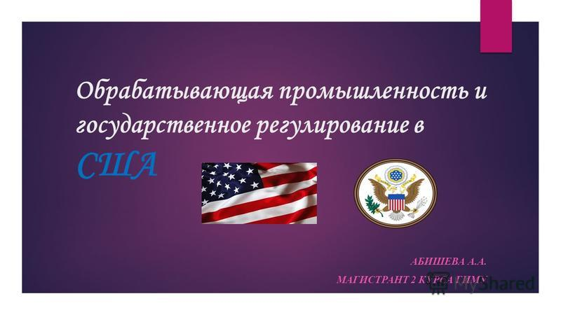 Обрабатывающая промышленность и государственное регулирование в США АБИШЕВА А.А. МАГИСТРАНТ 2 КУРСА ГИМУ