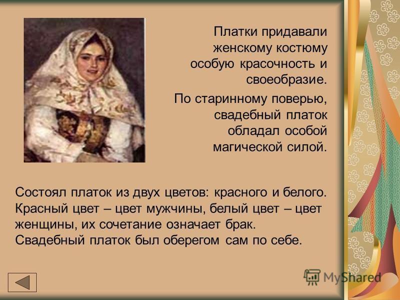 Платки придавали женскому костюму особую красочность и своеобразие. По старинному поверью, свадебный платок обладал особой магической силой. Состоял платок из двух цветов: красного и белого. Красный цвет – цвет мужчины, белый цвет – цвет женщины, их