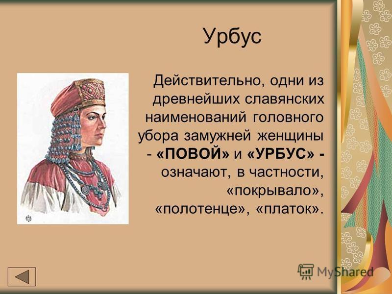 Урбус Действительно, одни из древнейших славянских наименований головного убора замужней женщины - «ПОВОЙ» и «УРБУС» - означают, в частности, «покрывало», «полотенце», «платок».