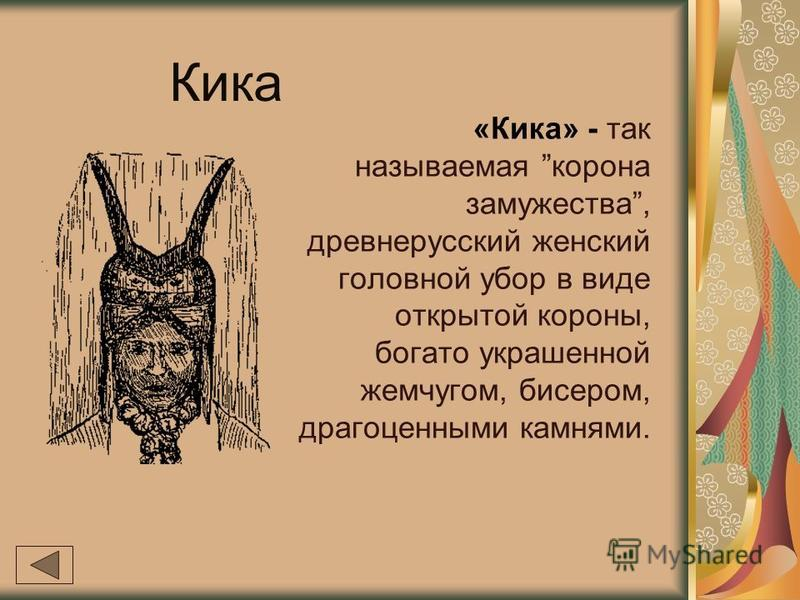 Кика «Кика» - так называемая корона замужества, древнерусский женский головной убор в виде открытой короны, богато украшенной жемчугом, бисером, драгоценными камнями.