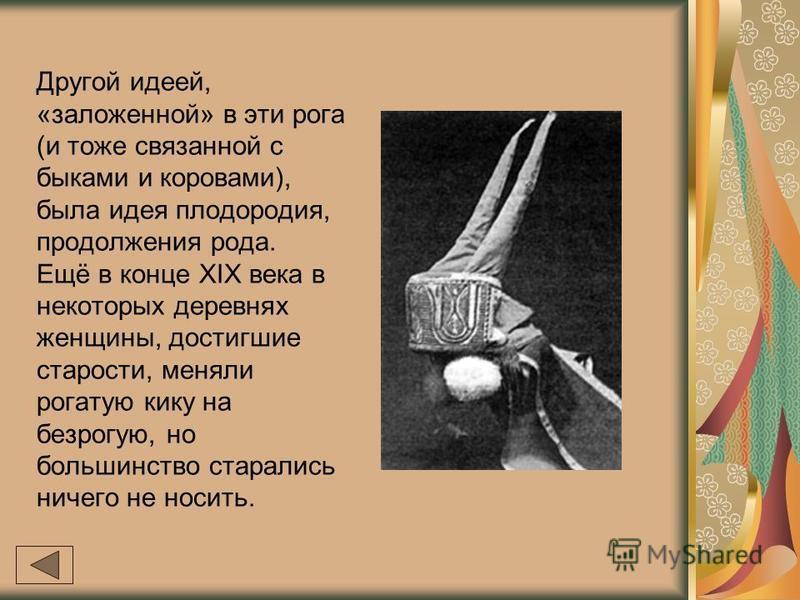 Другой идеей, «заложенной» в эти рога (и тоже связанной с быками и коровами), была идея плодородия, продолжения рода. Ещё в конце XIX века в некоторых деревнях женщины, достигшие старости, меняли рогатую кику на безрогую, но большинство старались нич