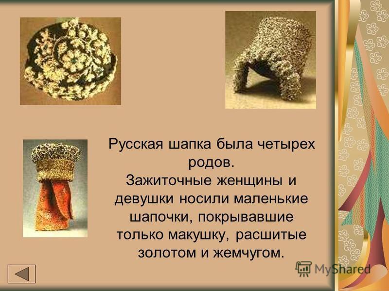 Русская шапка была четырех родов. Зажиточные женщины и девушки носили маленькие шапочки, покрывавшие только макушку, расшитые золотом и жемчугом.