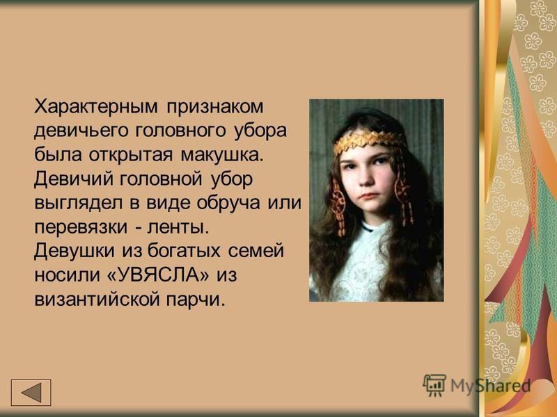 Характерным признаком девичьего головного убора была открытая макушка. Девичий головной убор выглядел в виде обруча или перевязки - ленты. Девушки из богатых семей носили «УВЯСЛА» из византийской парчи.