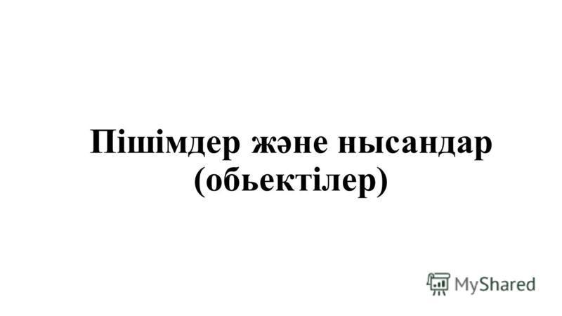 Пішімдер және нысандар (обьектілер)