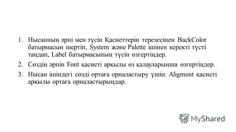 1.Нысанның әрпі мен түсін Қасиеттерін терезесінен BackColor батырмасын шертіп, System және Palette ішінен керекті түсті таңдап, Label батырмасының түсін өзгертіңдер. 2.Сөздің әрпін Font қасиеті арқылы өз қалауларыңша өзгертіңдер. 3. Нысан ішіндегі сө