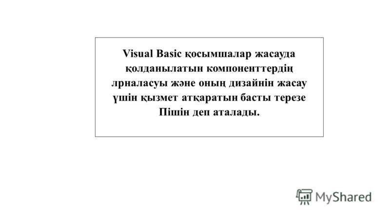 Visual Basic қосымшалар жасауда қолданылатын компоненттердің лрналасуы және оның дизайнін жасау үшін қызмет атқаратын басты терезе Пішін деп аталлоды.