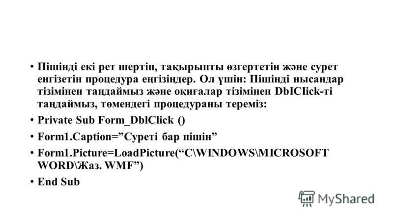 Пішінді екі рет шертіп, тақырыпты өзгертетін және сурет енгізетін процедура еңгізіңдер. Ол үшін: Пішінді нысандар тізімінен таңдаймыз және оқиғалар тізімінен DbICIick-ті таңдаймыз, төмендегі процедураны тереміз: Private Sub Form_DblClick () Form1.Cap