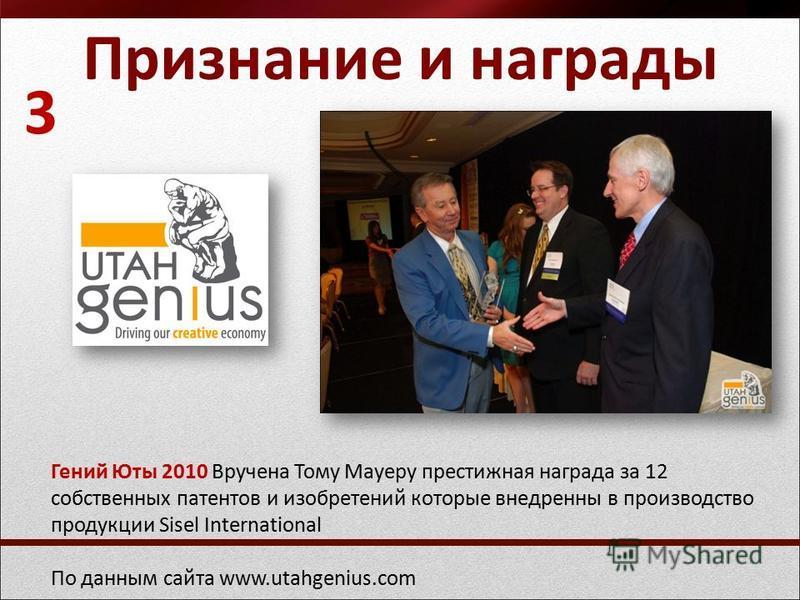 Признание и награды Гений Юты 2010 Вручена Тому Мауеру престижная награда за 12 собственных патентов и изобретений которые внедрены в производство продукции Sisel International По данным сайта www.utahgenius.com 3