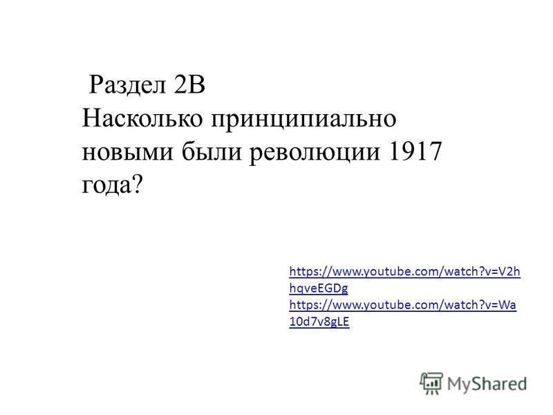 https://www.youtube.com/watch?v=V2h hqveEGDg https://www.youtube.com/watch?v=Wa 10d7v8gLE Раздел 2В Насколько принципиально новыми были революции 1917 года?