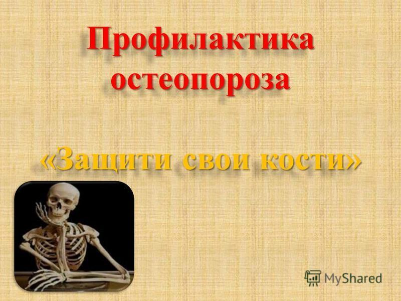 Профилактика остеопороза «Защити свои кости» Профилактика остеопороза «Защити свои кости»