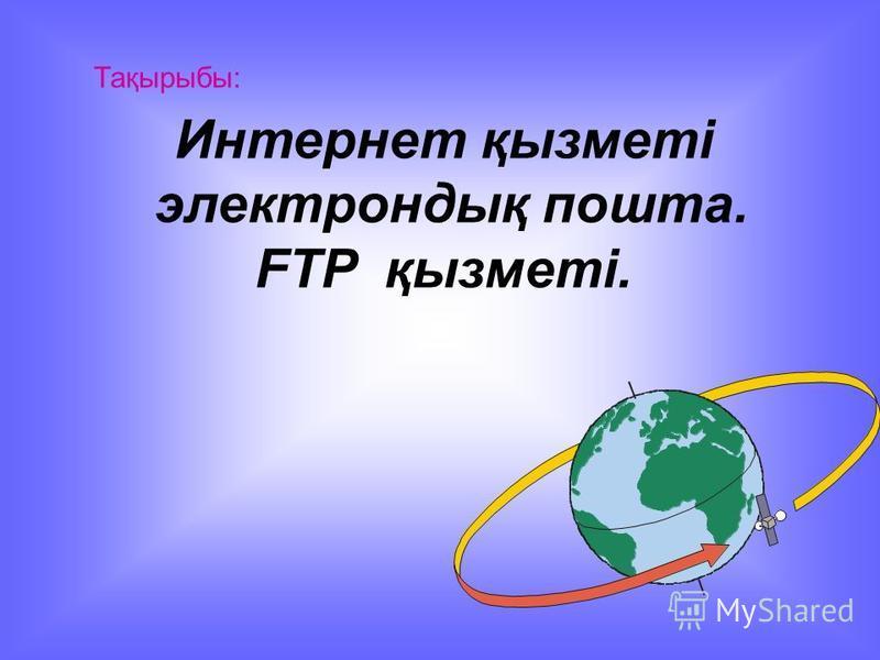 Тақырыбы: Интернет қызметі электрондық пошта. FTP қызметі.