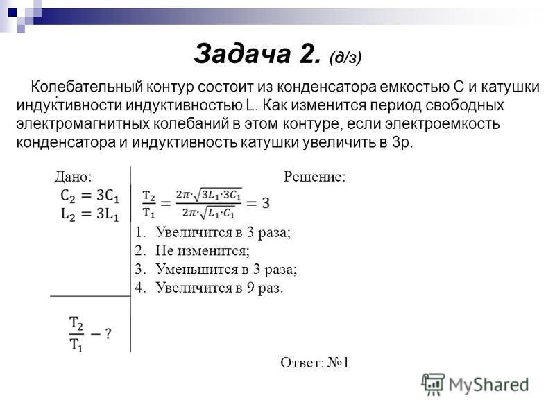Задача 2. (д/з). Дано:Решение: 1. Увеличится в 3 раза; 2. Не изменится; 3. Уменьшится в 3 раза; 4. Увеличится в 9 раз. Ответ: 1 Колебательный контур состоит из конденсатора емкостью С и катушки индуктивности индуктивностью L. Как изменится период сво