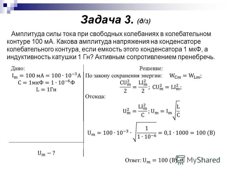 Задача 3. (д/з) Дано:Решение: Амплитуда силы тока при свободных колебаниях в колебательном контуре 100 мА. Какова амплитуда напряжения на конденсаторе колебательного контура, если емкость этого конденсатора 1 мкФ, а индуктивность катушки 1 Гн? Активн