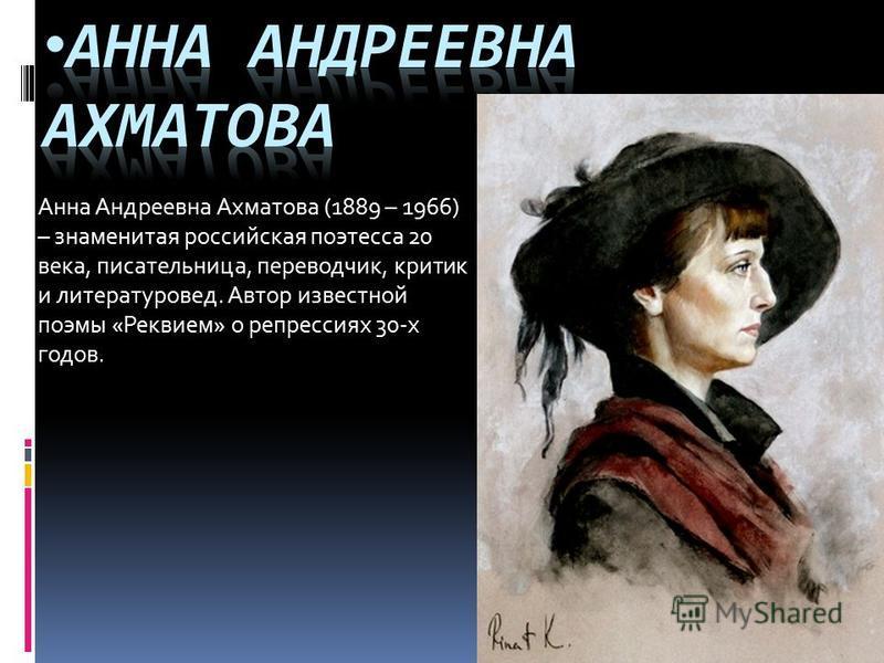 Анна Андреевна Ахматова (1889 – 1966) – знаменитая российская поэтесса 20 века, писательница, переводчик, критик и литературовед. Автор известной поэмы «Реквием» о репрессиях 30-х годов.