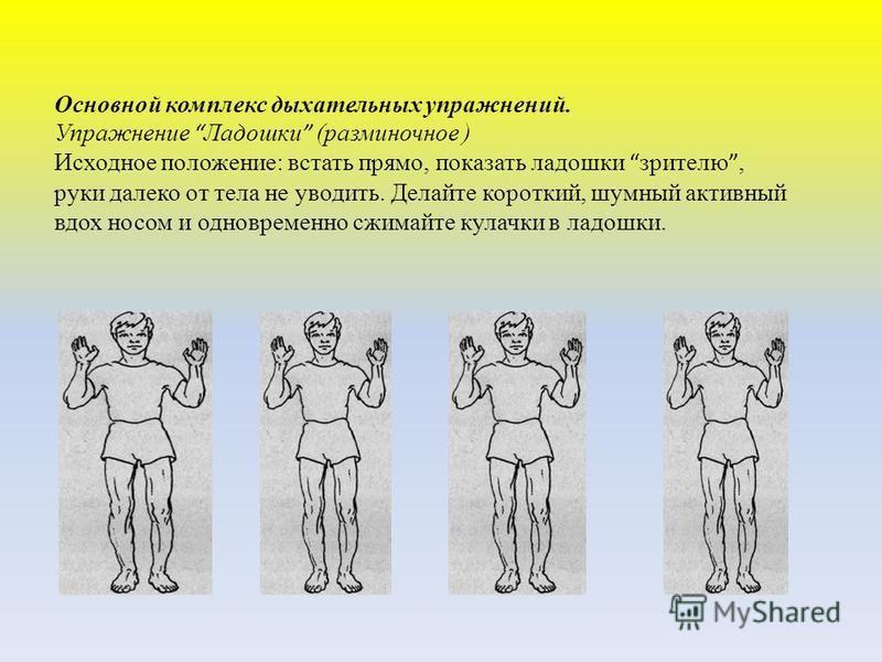 Основной комплекс дыхательных упражнений. Упражнение Ладошки (разминочное ) Исходное положение: встать прямо, показать ладошки зрителю, руки далеко от тела не уводить. Делайте короткий, шумный активный вдох носом и одновременно сжимайте кулачки в лад