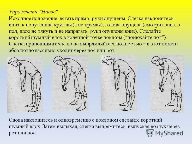 Упражнение Насос Исходное положение: встать прямо, руки опущены. Слегка наклонитесь вниз, к полу: спина круглая (а не прямая), голова опущена (смотрит вниз, в пол, шею не тянуть и не напрягать, руки опущены вниз). Сделайте короткий шумный вдох в коне