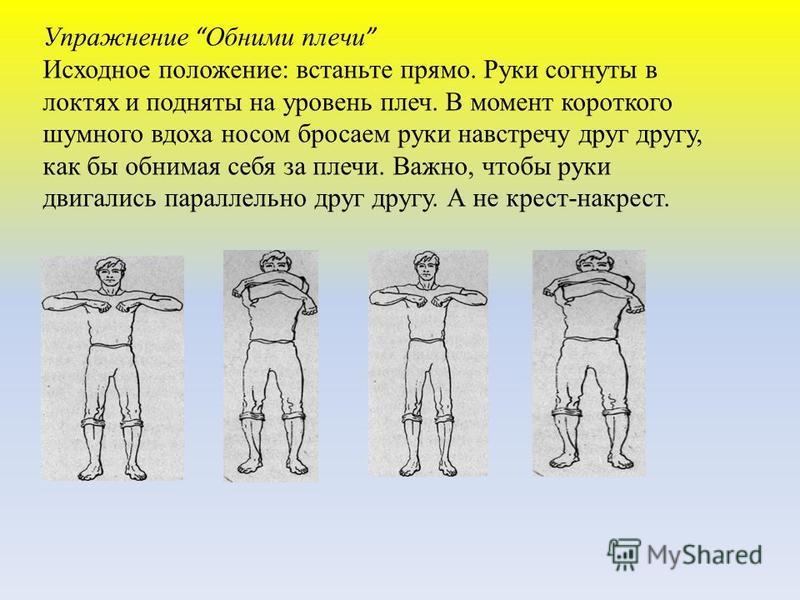Упражнение Обними плечи Исходное положение: встаньте прямо. Руки согнуты в локтях и подняты на уровень плеч. В момент короткого шумного вдоха носом бросаем руки навстречу друг другу, как бы обнимая себя за плечи. Важно, чтобы руки двигались параллель