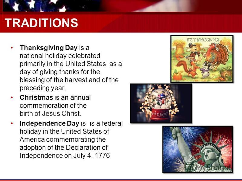 TRADITIONS Thanksgiving Day is a national holiday celebrated primarily in the United States as a day of giving thanks for the blessing of the harvest and of the preceding year. Christmas is an annual commemoration of the birth of Jesus Christ. Indepe