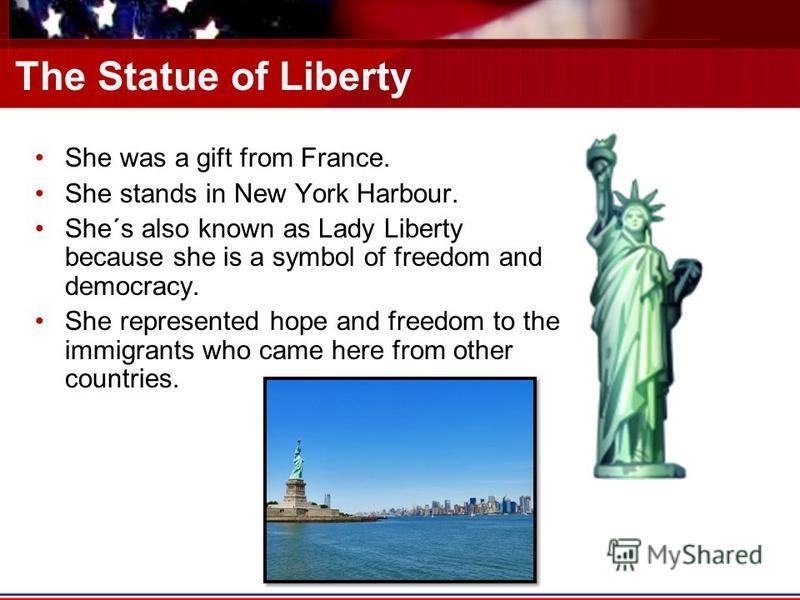 The Statue of Liberty She was a gift from France. She stands in New York Harbour. She´s also known as Lady Liberty because she is a symbol of freedom and democracy. She represented hope and freedom to the immigrants who came here from other countries