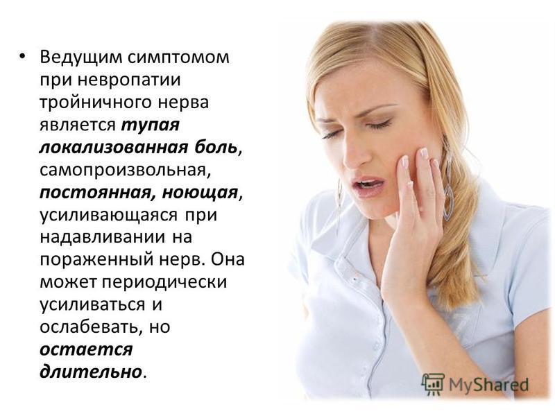 Ведущим симптомом при невропатии тройничного нерва является тупая локализованная боль, самопроизвольная, постоянная, ноющая, усиливающаяся при надавливании на пораженный нерв. Она может периодически усиливаться и ослабевать, но остается длительно.