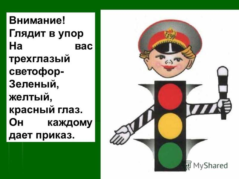 Внимание! Глядит в упор На вас трехглазый светофор- Зеленый, желтый, красный глаз. Он каждому дает приказ.