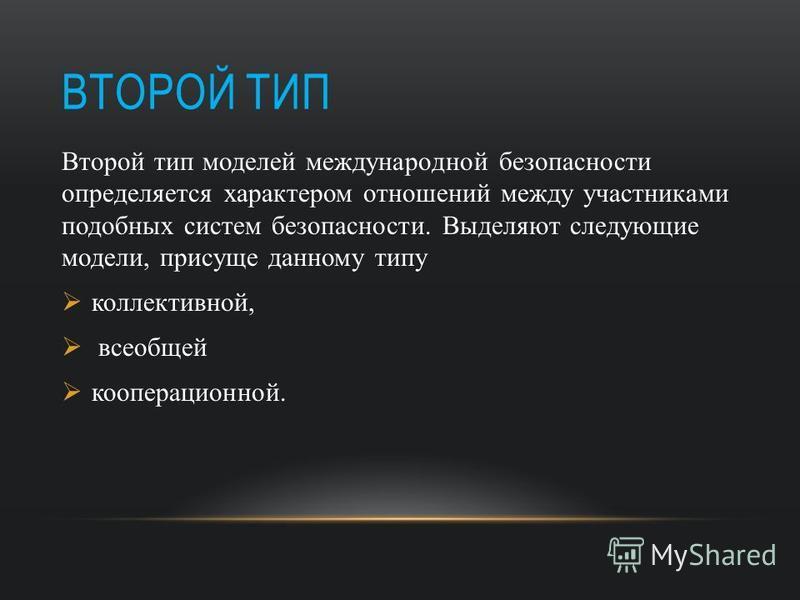 ВТОРОЙ ТИП Второй тип моделей международной безопасности определяется характером отношений между участниками подобных систем безопасности. Выделяют следующие модели, присуще данному типу коллективной, всеобщей кооперационной.