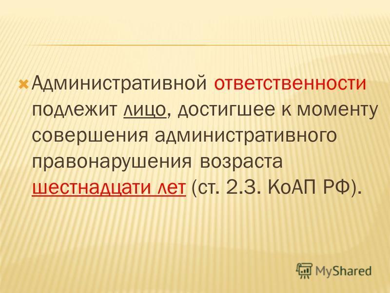 Административной ответственности подлежит лицо, достигшее к моменту совершения административного правонарушения возраста шестнадцати лет (ст. 2.3. КоАП РФ).