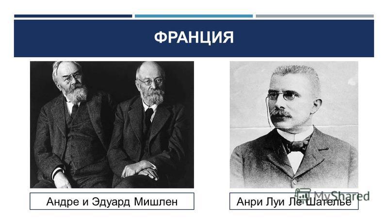 Андре и Эдуард Мишлен Анри Луи Ле Шателье ФРАНЦИЯ