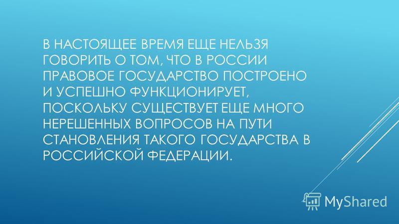 В НАСТОЯЩЕЕ ВРЕМЯ ЕЩЕ НЕЛЬЗЯ ГОВОРИТЬ О ТОМ, ЧТО В РОССИИ ПРАВОВОЕ ГОСУДАРСТВО ПОСТРОЕНО И УСПЕШНО ФУНКЦИОНИРУЕТ, ПОСКОЛЬКУ СУЩЕСТВУЕТ ЕЩЕ МНОГО НЕРЕШЕННЫХ ВОПРОСОВ НА ПУТИ СТАНОВЛЕНИЯ ТАКОГО ГОСУДАРСТВА В РОССИЙСКОЙ ФЕДЕРАЦИИ.