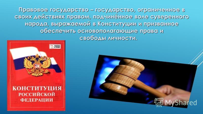 Правовое государство – государство, ограниченное в своих действиях правом, подчинённое воле суверенного народа, выражаемой в Конституции и призванное обеспечить основополагающие права и свободы личности.