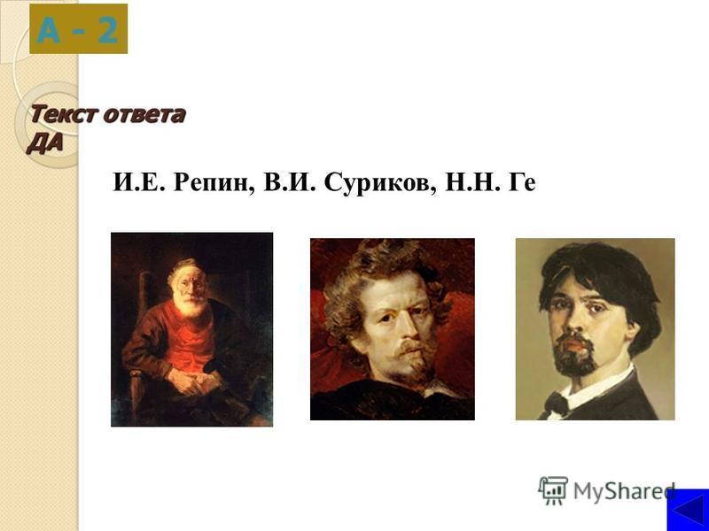 Текст ответа ДА А - 2 И.Е. Репин, В.И. Суриков, Н.Н. Ге