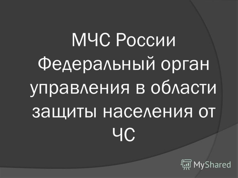 МЧС России Федеральный орган управления в области защиты населения от ЧС