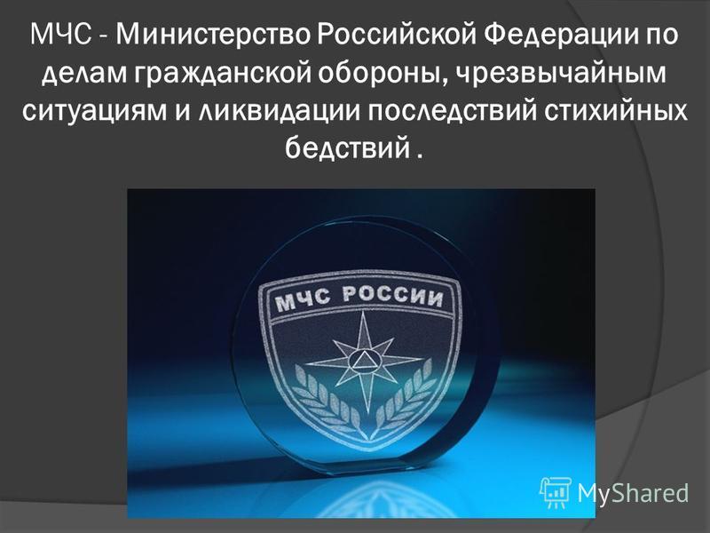 МЧС - Министерство Российской Федерации по делам гражданской обороны, чрезвычайным ситуациям и ликвидации последствий стихийных бедствий.