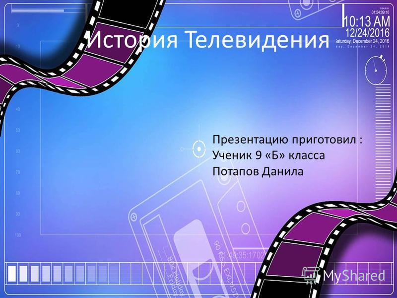 Презентацию приготовил : Ученик 9 «Б» класса Потапов Данила История Телевидения